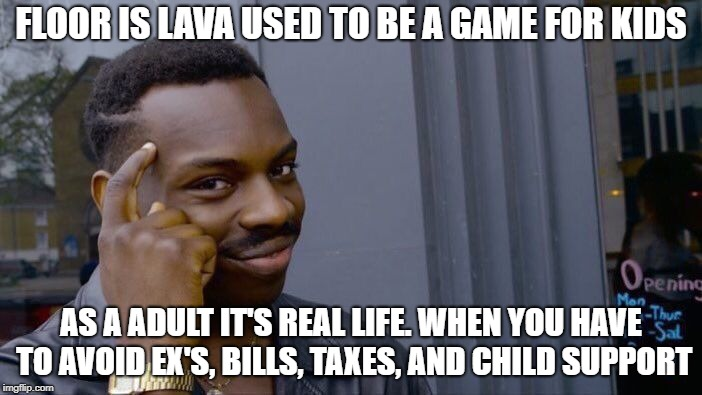 Roll Safe Think About It | FLOOR IS LAVA USED TO BE A GAME FOR KIDS AS A ADULT IT'S REAL LIFE. WHEN YOU HAVE TO AVOID EX'S, BILLS, TAXES, AND CHILD SUPPORT | image tagged in memes,roll safe think about it | made w/ Imgflip meme maker