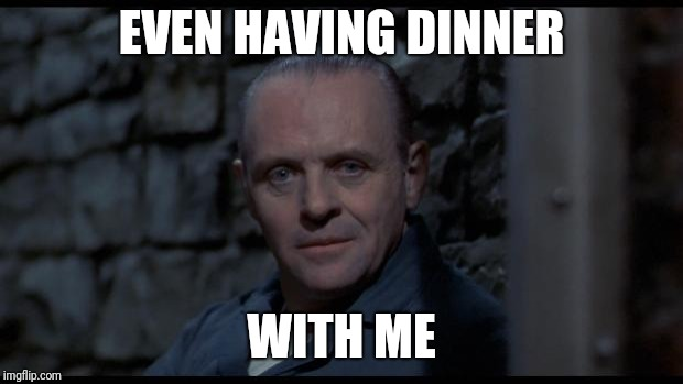 hannibal lecter silence of the lambs | EVEN HAVING DINNER WITH ME | image tagged in hannibal lecter silence of the lambs | made w/ Imgflip meme maker