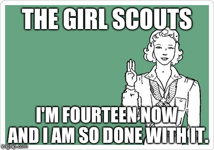It's all fun and games until Cookie Season starts. | THE GIRL SCOUTS I'M FOURTEEN NOW AND I AM SO DONE WITH IT. | image tagged in girl scout,memes,funny,cold weather,occult | made w/ Imgflip meme maker