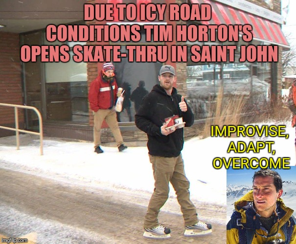 Meanwhile in Canada | DUE TO ICY ROAD CONDITIONS TIM HORTON'S OPENS SKATE-THRU IN SAINT JOHN IMPROVISE, ADAPT, OVERCOME | image tagged in meanwhile in canada,winter storm,improvise adapt overcome,tim hortons,saint john,yayaya | made w/ Imgflip meme maker