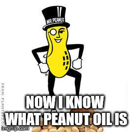 mr peanut | NOW I KNOW WHAT PEANUT OIL IS | image tagged in mr peanut | made w/ Imgflip meme maker