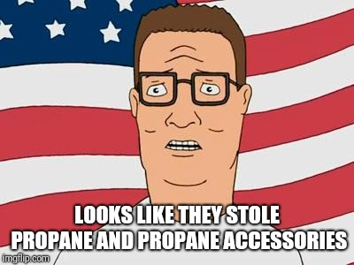 American Hank Hill | LOOKS LIKE THEY STOLE PROPANE AND PROPANE ACCESSORIES | image tagged in american hank hill | made w/ Imgflip meme maker
