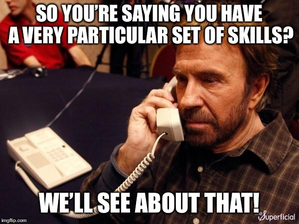 Chuck vs Liam | SO YOU'RE SAYING YOU HAVE A VERY PARTICULAR SET OF SKILLS? WE'LL SEE ABOUT THAT! | image tagged in memes,chuck norris phone,chuck norris,funny,liam neeson | made w/ Imgflip meme maker