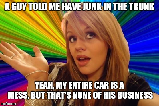 Dumb Blonde | A GUY TOLD ME HAVE JUNK IN THE TRUNK YEAH, MY ENTIRE CAR IS A MESS, BUT THAT'S NONE OF HIS BUSINESS | image tagged in memes,dumb blonde | made w/ Imgflip meme maker