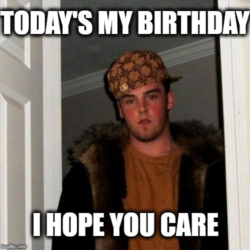 It's not really his birthday. He's just a scumbag trying to obtain upvotes! | TODAY'S MY BIRTHDAY I HOPE YOU CARE | image tagged in scumbag steve,mwah hahahahaha | made w/ Imgflip meme maker