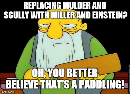 Chris Carter got away with a warning.  | REPLACING MULDER AND SCULLY WITH MILLER AND EINSTEIN? OH, YOU BETTER BELIEVE THAT'S A PADDLING! | image tagged in memes,that's a paddlin',xfiles | made w/ Imgflip meme maker