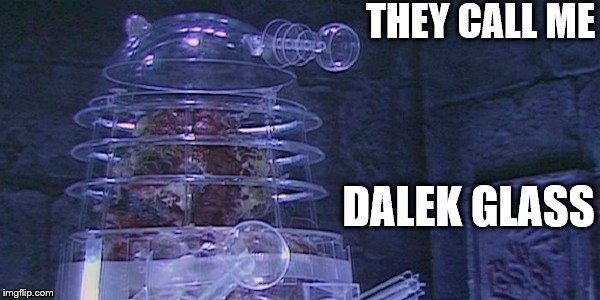 Dalek Glass | THEY CALL ME DALEK GLASS | image tagged in dalek,glass,dalek glass,doctor who | made w/ Imgflip meme maker