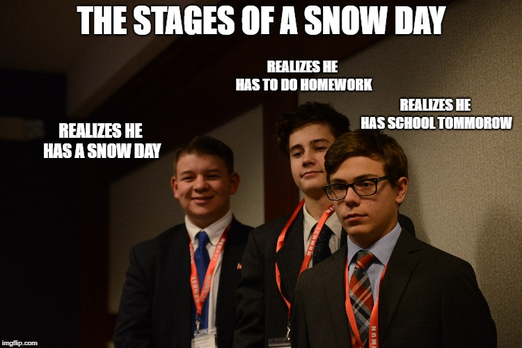THE STAGES OF A SNOW DAY REALIZES HE HAS A SNOW DAY REALIZES HE HAS TO DO HOMEWORK REALIZES HE HAS SCHOOL TOMMOROW | image tagged in snow day,high school | made w/ Imgflip meme maker