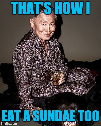 George Takei | THAT'S HOW I EAT A SUNDAE TOO | image tagged in george takei | made w/ Imgflip meme maker