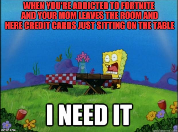 I don't need no credit card | WHEN YOU'RE ADDICTED TO FORTNITE AND YOUR MOM LEAVES THE ROOM AND HERE CREDIT CARDS JUST SITTING ON THE TABLE | image tagged in spongebob i need it,fortnite,let me guess is damon knife gonna comment on here,lol just kidding | made w/ Imgflip meme maker