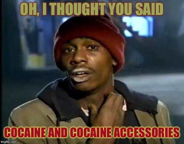Y'all Got Any More Of That Meme | OH, I THOUGHT YOU SAID COCAINE AND COCAINE ACCESSORIES | image tagged in memes,y'all got any more of that | made w/ Imgflip meme maker