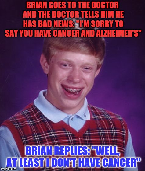"Bad Luck Brian Meme | BRIAN GOES TO THE DOCTOR AND THE DOCTOR TELLS HIM HE HAS BAD NEWS: ""I'M SORRY TO SAY YOU HAVE CANCER AND ALZHEIMER'S"" BRIAN REPLIES: ""WELL,  