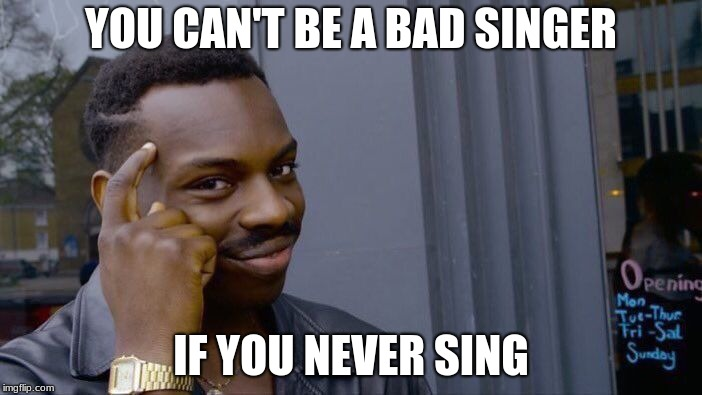 Roll Safe Think About It | YOU CAN'T BE A BAD SINGER IF YOU NEVER SING | image tagged in memes,roll safe think about it | made w/ Imgflip meme maker