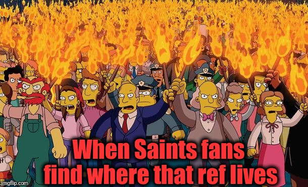 How many more chances does Brees have to return to the Superbowl? | When Saints fans find where that ref lives | image tagged in mob | made w/ Imgflip meme maker