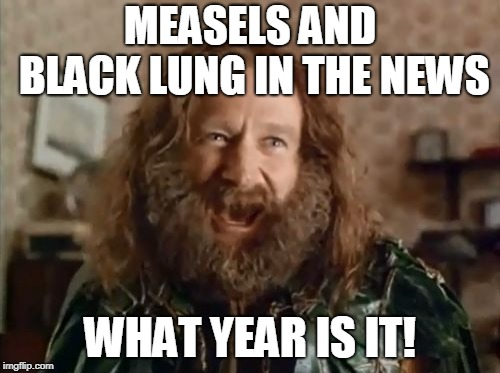 What Year Is It |  MEASELS AND BLACK LUNG IN THE NEWS; WHAT YEAR IS IT! | image tagged in memes,what year is it,AdviceAnimals | made w/ Imgflip meme maker
