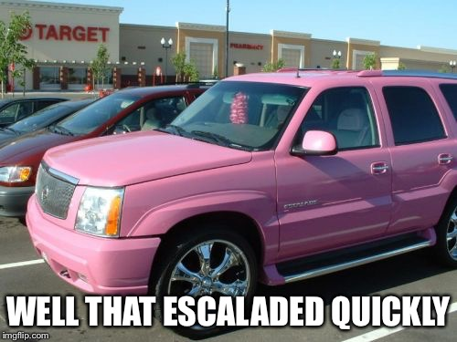 Pink Escalade |  WELL THAT ESCALADED QUICKLY | image tagged in memes,pink escalade | made w/ Imgflip meme maker