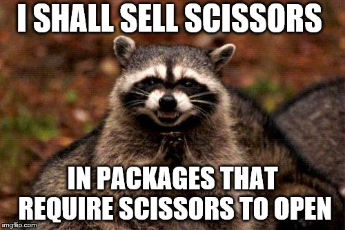 Evil Plotting Raccoon Meme | I SHALL SELL SCISSORS IN PACKAGES THAT REQUIRE SCISSORS TO OPEN | image tagged in memes,evil plotting raccoon | made w/ Imgflip meme maker