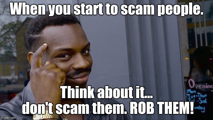 Roll Safe Think About It | When you start to scam people. Think about it... don't scam them. ROB THEM! | image tagged in memes,roll safe think about it | made w/ Imgflip meme maker