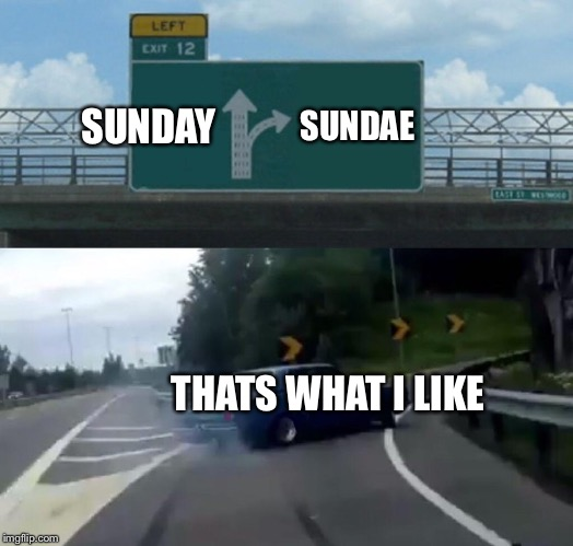 Left Exit 12 Off Ramp Meme | SUNDAY SUNDAE THATS WHAT I LIKE | image tagged in memes,left exit 12 off ramp | made w/ Imgflip meme maker