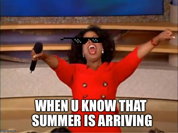 Oprah You Get A Meme | WHEN U KNOW THAT SUMMER IS ARRIVING | image tagged in memes,oprah you get a | made w/ Imgflip meme maker