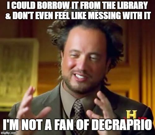 Ancient Aliens Meme | I COULD BORROW IT FROM THE LIBRARY & DON'T EVEN FEEL LIKE MESSING WITH IT I'M NOT A FAN OF DECRAPRIO | image tagged in memes,ancient aliens | made w/ Imgflip meme maker