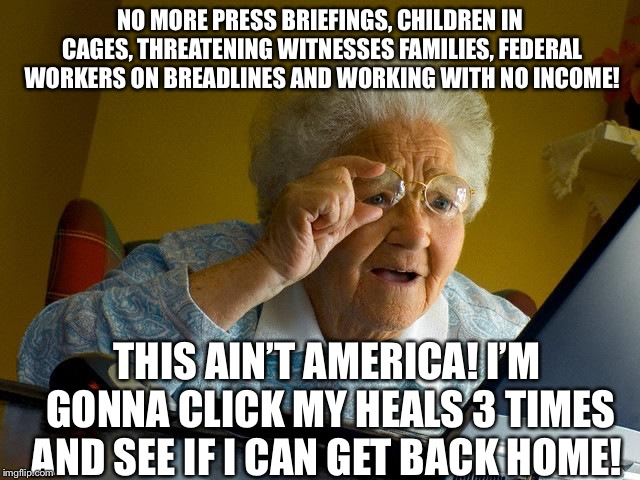 Grandma Finds The Internet | NO MORE PRESS BRIEFINGS, CHILDREN IN CAGES, THREATENING WITNESSES FAMILIES, FEDERAL WORKERS ON BREADLINES AND WORKING WITH NO INCOME! THIS A | image tagged in memes,grandma finds the internet,trump shutdown,federal workers,government shutdown,trump meme | made w/ Imgflip meme maker