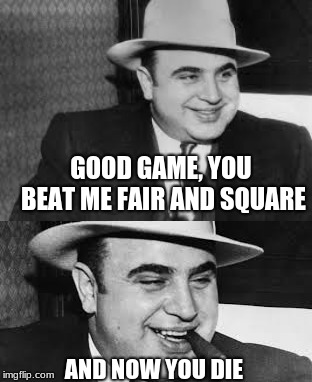 Good Game, and Now | GOOD GAME, YOU BEAT ME FAIR AND SQUARE AND NOW YOU DIE | image tagged in al capone smile,al capone,die,capone,games | made w/ Imgflip meme maker