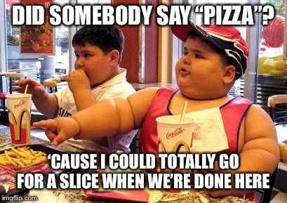 "Another one of my comments becomes a desperate submission  | DID SOMEBODY SAY ""PIZZA""? 'CAUSE I COULD TOTALLY GO FOR A SLICE WHEN WE'RE DONE HERE 