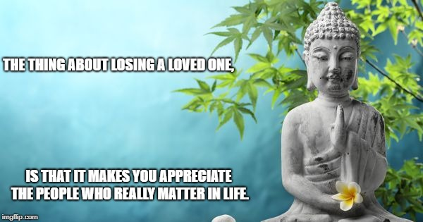 Buddha Peaceful | THE THING ABOUT LOSING A LOVED ONE, IS THAT IT MAKES YOU APPRECIATE THE PEOPLE WHO REALLY MATTER IN LIFE. | image tagged in buddha peaceful | made w/ Imgflip meme maker