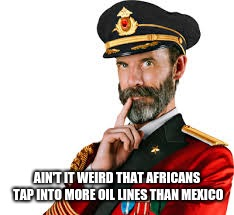 Hmm Captain Obvious  | AIN'T IT WEIRD THAT AFRICANS TAP INTO MORE OIL LINES THAN MEXICO | image tagged in hmm captain obvious | made w/ Imgflip meme maker