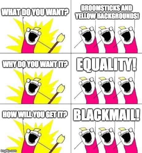 Equality among the people, we all want broomsticks | WHAT DO YOU WANT? BROOMSTICKS AND YELLOW BACKGROUNDS! WHY DO YOU WANT IT? EQUALITY! HOW WILL YOU GET IT? BLACKMAIL! | image tagged in memes,what do we want 3,equality,broom,background,blackmail | made w/ Imgflip meme maker