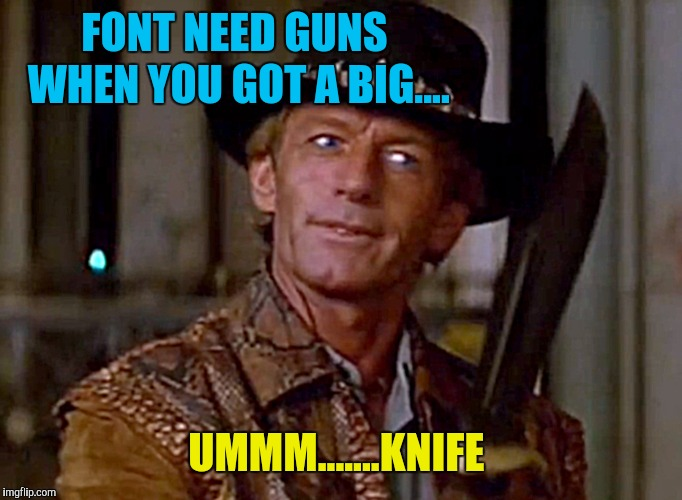Crocodile Dundee Knife | FONT NEED GUNS WHEN YOU GOT A BIG.... UMMM.......KNIFE | image tagged in crocodile dundee knife | made w/ Imgflip meme maker