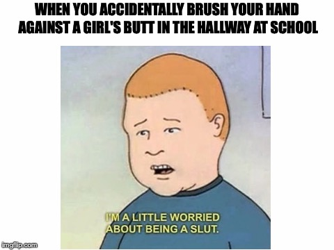 Daily struggles... | WHEN YOU ACCIDENTALLY BRUSH YOUR HAND AGAINST A GIRL'S BUTT IN THE HALLWAY AT SCHOOL | image tagged in memes,funny,dank memes,school,girls,bobby hill | made w/ Imgflip meme maker