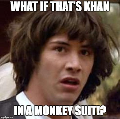 Conspiracy Keanu Meme | WHAT IF THAT'S KHAN IN A MONKEY SUIT!? | image tagged in memes,conspiracy keanu | made w/ Imgflip meme maker