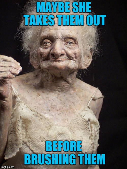Old Woman | MAYBE SHE TAKES THEM OUT BEFORE BRUSHING THEM | image tagged in old woman | made w/ Imgflip meme maker