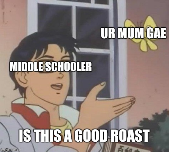 Is This A Pigeon | MIDDLE SCHOOLER UR MUM GAE IS THIS A GOOD ROAST | image tagged in memes,is this a pigeon | made w/ Imgflip meme maker