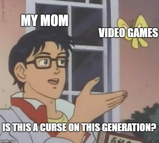 Is This A Pigeon | MY MOM VIDEO GAMES IS THIS A CURSE ON THIS GENERATION? | image tagged in memes,is this a pigeon | made w/ Imgflip meme maker