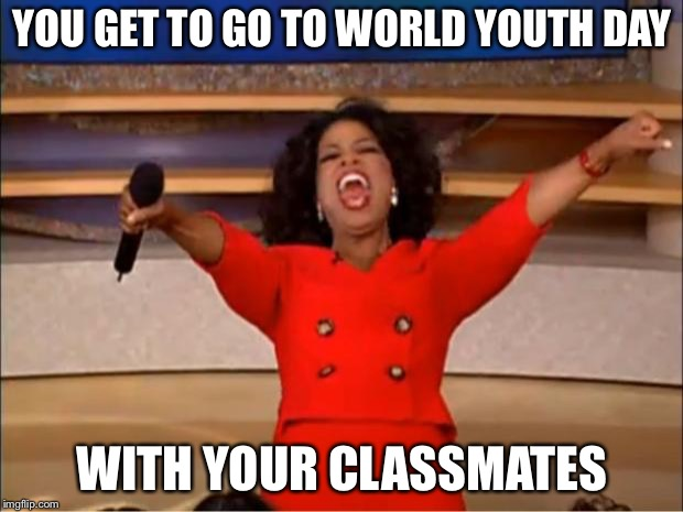 Oprah You Get A | YOU GET TO GO TO WORLD YOUTH DAY WITH YOUR CLASSMATES | image tagged in memes,oprah you get a,world,youth,day,pope francis | made w/ Imgflip meme maker