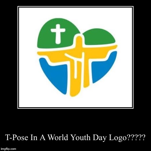 T-Pose In A World Youth Day Logo????? | image tagged in funny,demotivationals,brazil,world,youth,day | made w/ Imgflip demotivational maker
