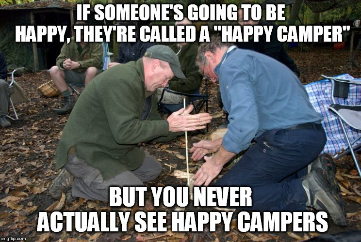 "Campfire | IF SOMEONE'S GOING TO BE HAPPY, THEY'RE CALLED A ""HAPPY CAMPER"" BUT YOU NEVER ACTUALLY SEE HAPPY CAMPERS 