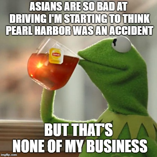 But Thats None Of My Business | ASIANS ARE SO BAD AT DRIVING I'M STARTING TO THINK PEARL HARBOR WAS AN ACCIDENT BUT THAT'S NONE OF MY BUSINESS | image tagged in memes,but thats none of my business,kermit the frog | made w/ Imgflip meme maker