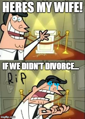 rip dont cry | HERES MY WIFE! IF WE DIDN'T DIVORCE... | image tagged in memes,this is where i'd put my trophy if i had one | made w/ Imgflip meme maker