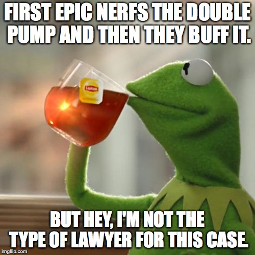 But Thats None Of My Business | FIRST EPIC NERFS THE DOUBLE PUMP AND THEN THEY BUFF IT. BUT HEY, I'M NOT THE TYPE OF LAWYER FOR THIS CASE. | image tagged in memes,but thats none of my business,kermit the frog | made w/ Imgflip meme maker