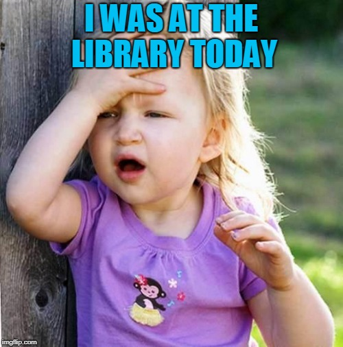 duh | I WAS AT THE LIBRARY TODAY | image tagged in duh | made w/ Imgflip meme maker