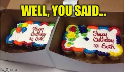 You want it to say what?  Ok, no problem. | WELL, YOU SAID... | image tagged in smartass,baker,birthday cake,funny memes | made w/ Imgflip meme maker