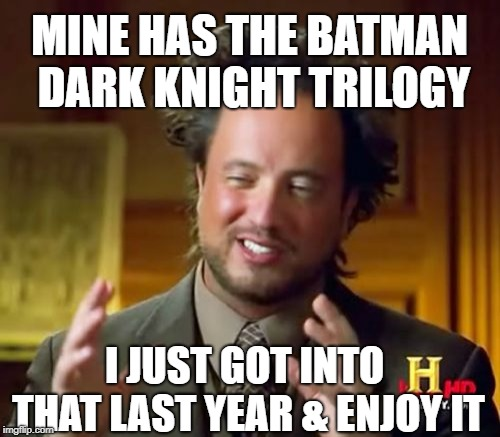 Ancient Aliens Meme | I JUST GOT INTO THAT LAST YEAR & ENJOY IT MINE HAS THE BATMAN DARK KNIGHT TRILOGY | image tagged in memes,ancient aliens | made w/ Imgflip meme maker