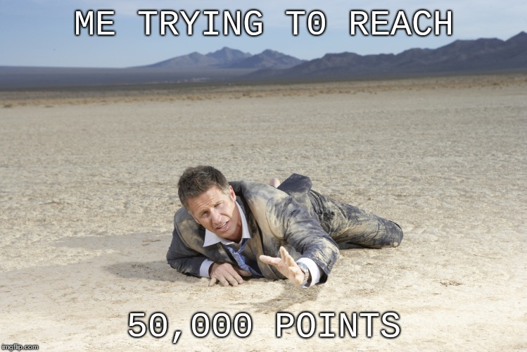 oh god... so close... | ME TRYING T0 REACH 50,000 POINTS | image tagged in crawling man in desert | made w/ Imgflip meme maker