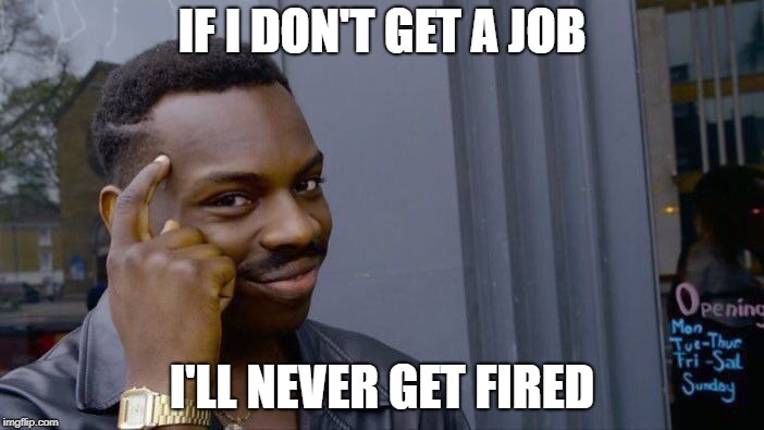 Roll Safe Think About It | IF I DON'T GET A JOB I'LL NEVER GET FIRED | image tagged in memes,roll safe think about it | made w/ Imgflip meme maker