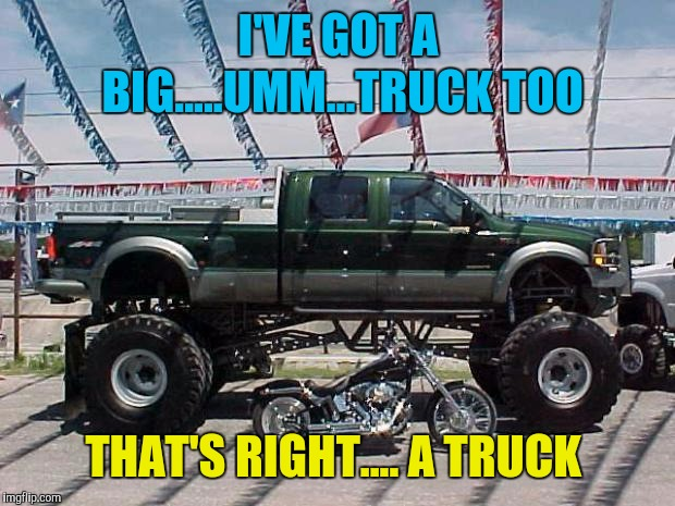 Big Truck | I'VE GOT A BIG.....UMM...TRUCK TOO THAT'S RIGHT.... A TRUCK | image tagged in big truck | made w/ Imgflip meme maker