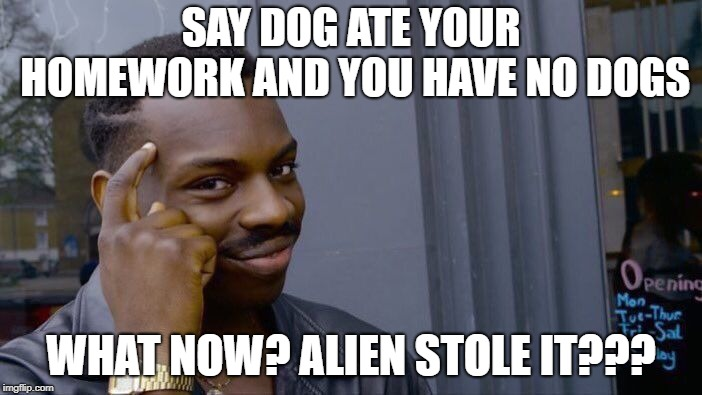 Roll Safe Think About It | SAY DOG ATE YOUR HOMEWORK AND YOU HAVE NO DOGS WHAT NOW? ALIEN STOLE IT??? | image tagged in memes,roll safe think about it | made w/ Imgflip meme maker